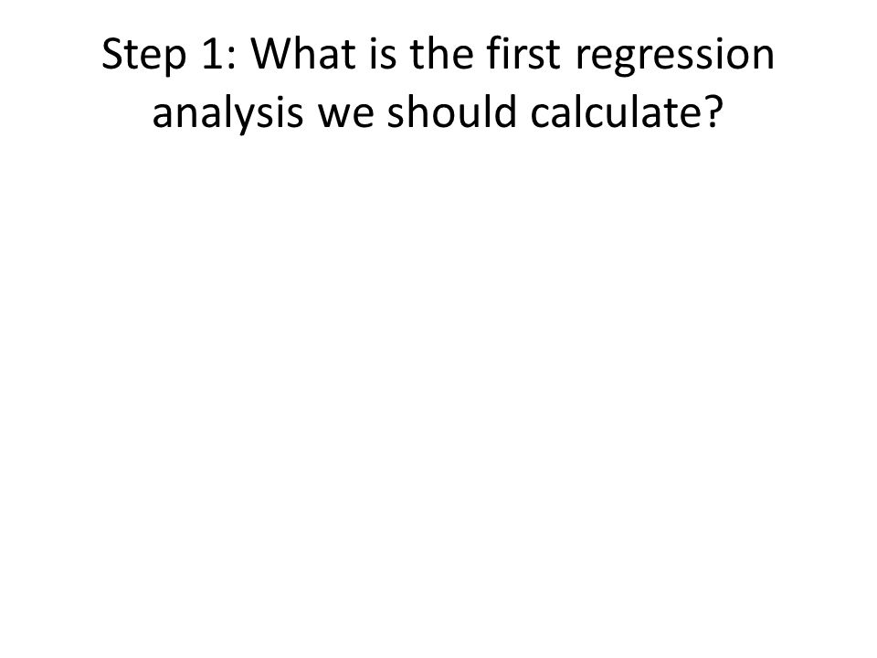 Step 1: What is the first regression analysis we should calculate?