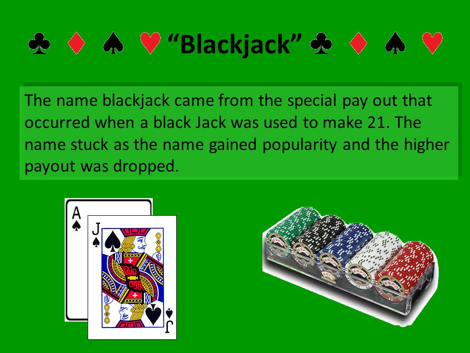Blackjack The name blackjack came from the special pay out that occurred when a black Jack was used to make 21. The name stuck as the name gained popu