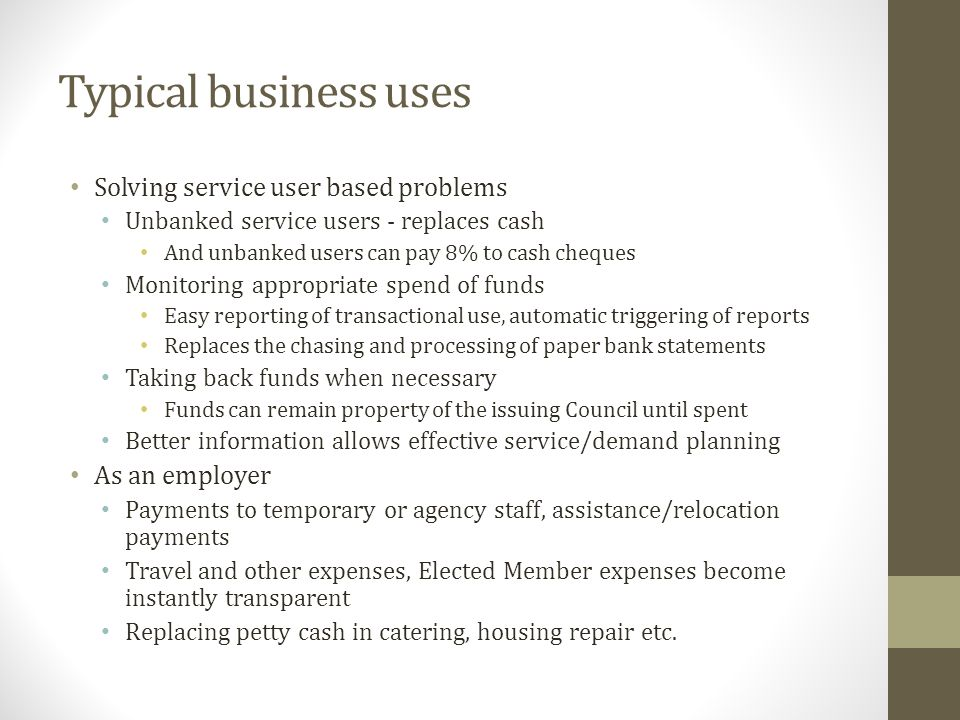 Typical business uses Solving service user based problems Unbanked service users - replaces cash And unbanked users can pay 8% to cash cheques Monitoring appropriate spend of funds Easy reporting of transactional use, automatic triggering of reports Replaces the chasing and processing of paper bank statements Taking back funds when necessary Funds can remain property of the issuing Council until spent Better information allows effective service/demand planning As an employer Payments to temporary or agency staff, assistance/relocation payments Travel and other expenses, Elected Member expenses become instantly transparent Replacing petty cash in catering, housing repair etc.