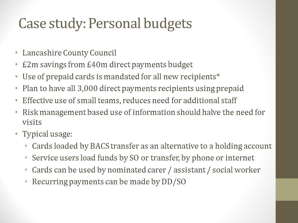 Case study: Personal budgets Lancashire County Council £2m savings from £40m direct payments budget Use of prepaid cards is mandated for all new recipients* Plan to have all 3,000 direct payments recipients using prepaid Effective use of small teams, reduces need for additional staff Risk management based use of information should halve the need for visits Typical usage: Cards loaded by BACS transfer as an alternative to a holding account Service users load funds by SO or transfer, by phone or internet Cards can be used by nominated carer / assistant / social worker Recurring payments can be made by DD/SO