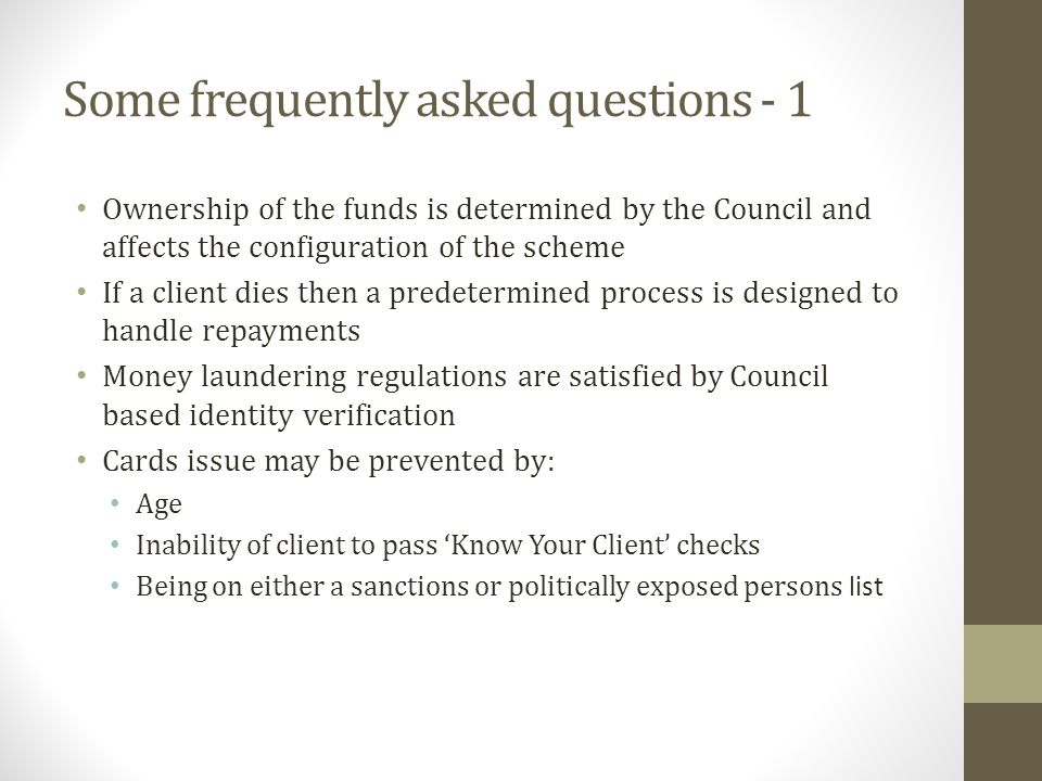 Some frequently asked questions - 1 Ownership of the funds is determined by the Council and affects the configuration of the scheme If a client dies then a predetermined process is designed to handle repayments Money laundering regulations are satisfied by Council based identity verification Cards issue may be prevented by: Age Inability of client to pass Know Your Client checks Being on either a sanctions or politically exposed persons list