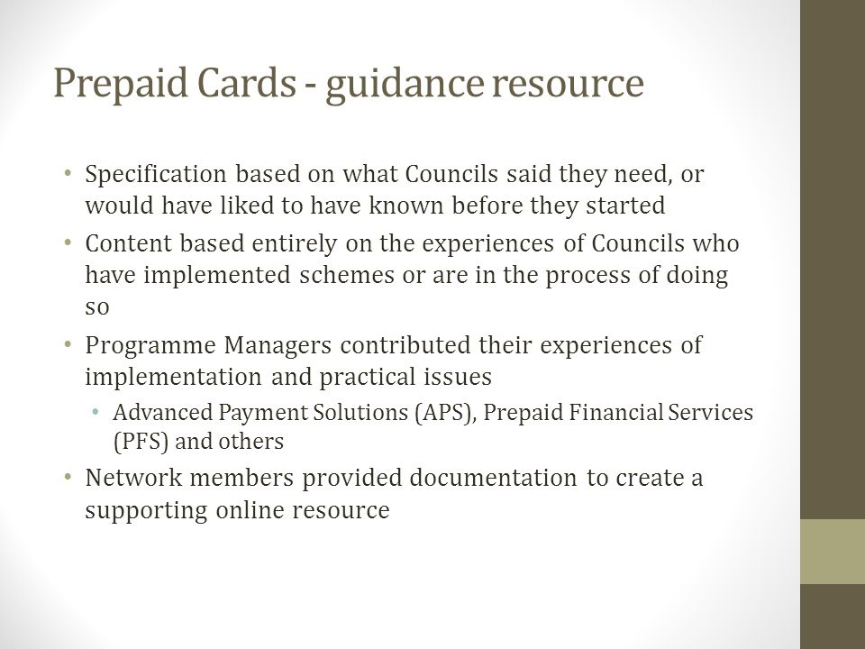 Prepaid Cards - guidance resource Specification based on what Councils said they need, or would have liked to have known before they started Content based entirely on the experiences of Councils who have implemented schemes or are in the process of doing so Programme Managers contributed their experiences of implementation and practical issues Advanced Payment Solutions (APS), Prepaid Financial Services (PFS) and others Network members provided documentation to create a supporting online resource