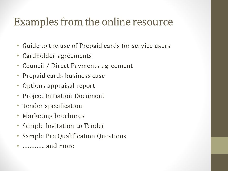 Examples from the online resource Guide to the use of Prepaid cards for service users Cardholder agreements Council / Direct Payments agreement Prepaid cards business case Options appraisal report Project Initiation Document Tender specification Marketing brochures Sample Invitation to Tender Sample Pre Qualification Questions ………….