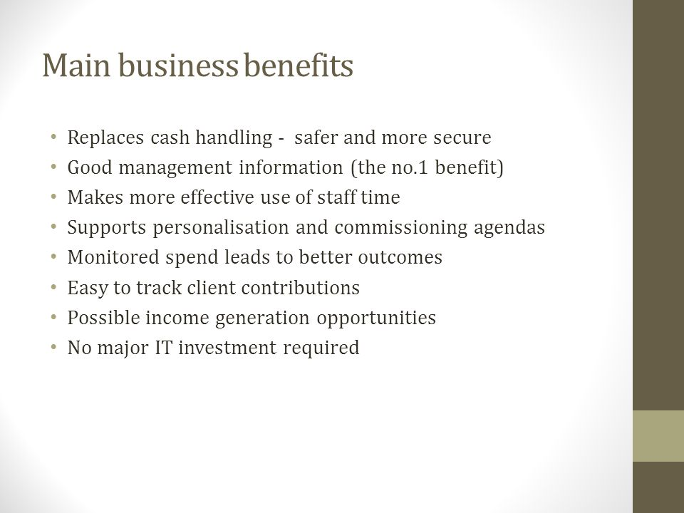 Main business benefits Replaces cash handling - safer and more secure Good management information (the no.1 benefit) Makes more effective use of staff time Supports personalisation and commissioning agendas Monitored spend leads to better outcomes Easy to track client contributions Possible income generation opportunities No major IT investment required