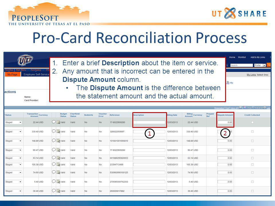 Pro-Card Reconciliation Process 1.Enter a brief Description about the item or service. 2.Any amount that is incorrect can be entered in the Dispute Am
