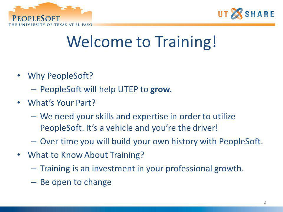 Welcome to Training! Why PeopleSoft? – PeopleSoft will help UTEP to grow. Whats Your Part? – We need your skills and expertise in order to utilize Peo