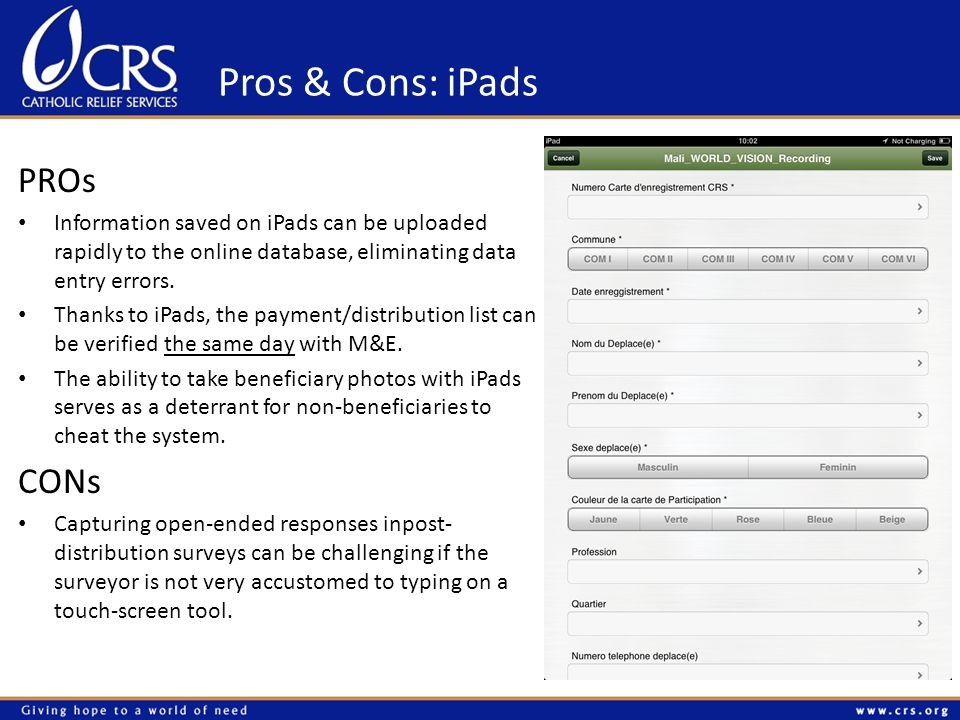 Pros & Cons: iPads PROs Information saved on iPads can be uploaded rapidly to the online database, eliminating data entry errors.