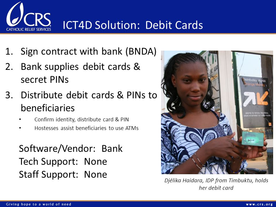 ICT4D Solution: Debit Cards 1.Sign contract with bank (BNDA) 2.Bank supplies debit cards & secret PINs 3.Distribute debit cards & PINs to beneficiaries Confirm identity, distribute card & PIN Hostesses assist beneficiaries to use ATMs Djélika Haidara, IDP from Timbuktu, holds her debit card Software/Vendor: Bank Tech Support: None Staff Support: None