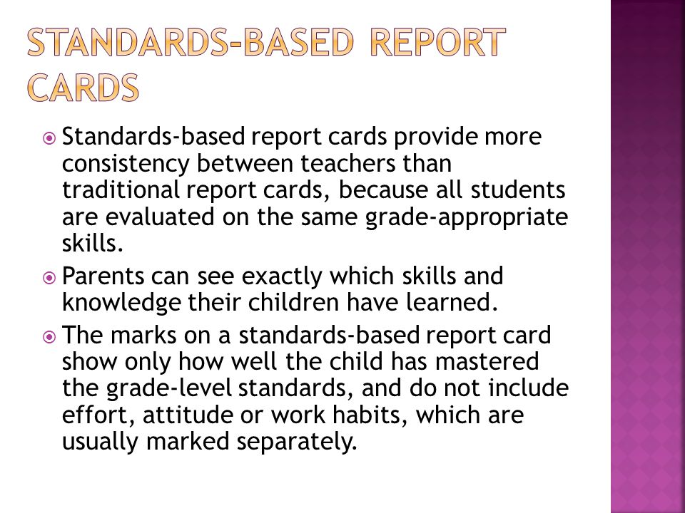 Standards-based report cards provide more consistency between teachers than traditional report cards, because all students are evaluated on the same g