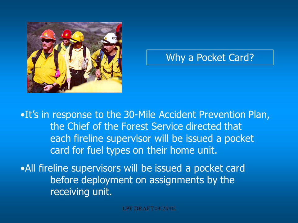 LPF DRAFT 04/29/02 Why a Pocket Card? Its in response to the 30-Mile Accident Prevention Plan, the Chief of the Forest Service directed that each fire