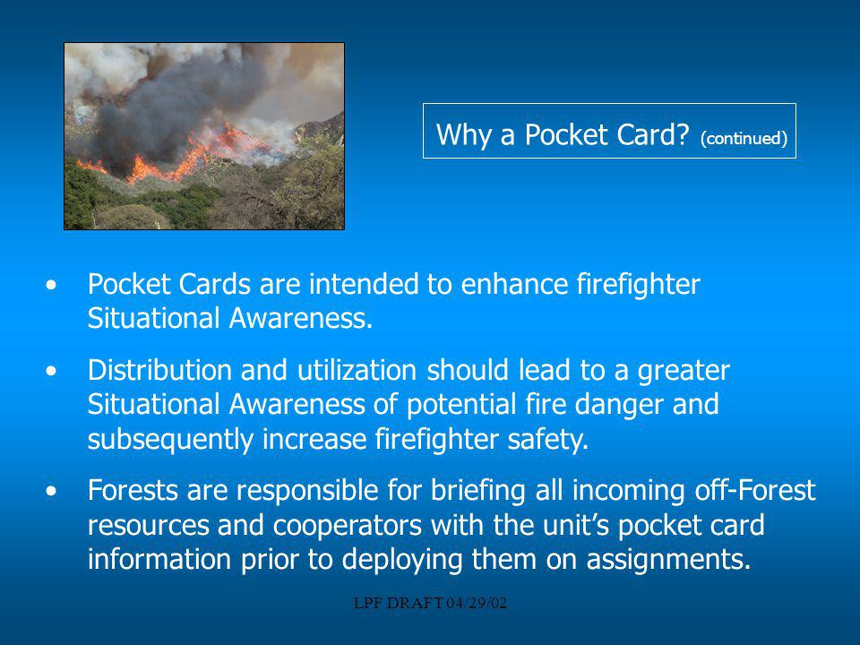 LPF DRAFT 04/29/02 Why a Pocket Card? (continued) Pocket Cards are intended to enhance firefighter Situational Awareness. Distribution and utilization