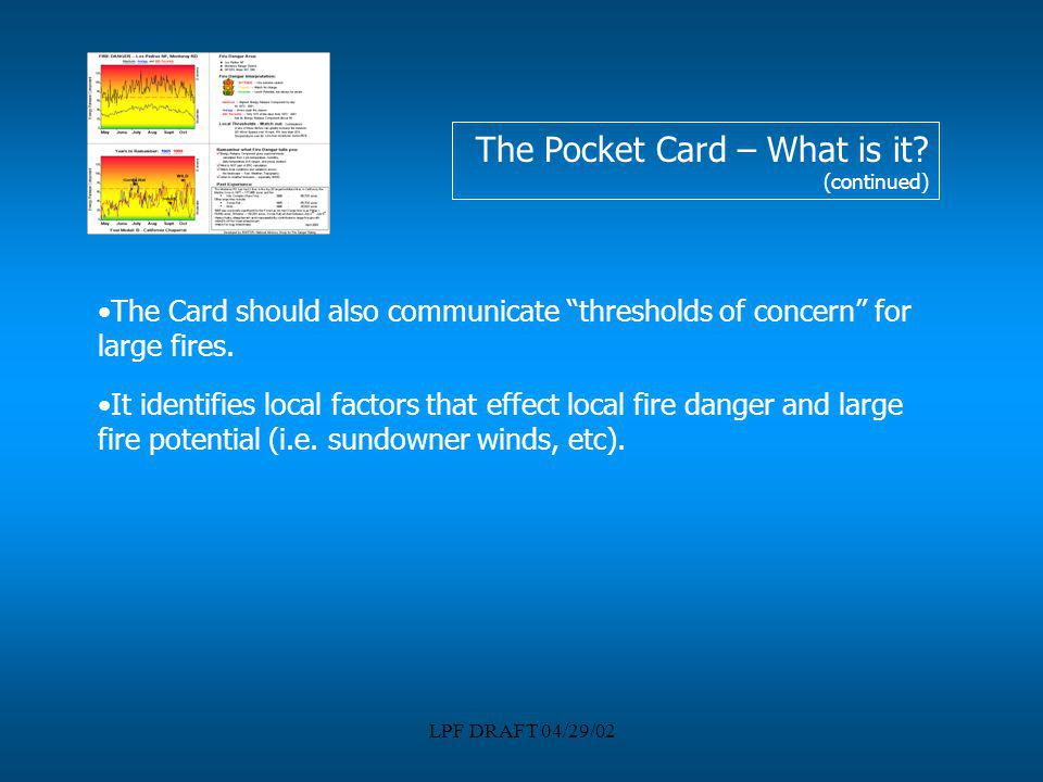 LPF DRAFT 04/29/02 The Pocket Card – What is it? (continued) The Card should also communicate thresholds of concern for large fires. It identifies loc