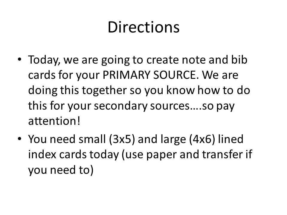 Directions Today, we are going to create note and bib cards for your PRIMARY SOURCE.