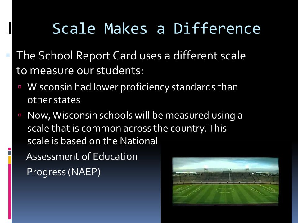 Scale Makes a Difference The School Report Card uses a different scale to measure our students: Wisconsin had lower proficiency standards than other states Now, Wisconsin schools will be measured using a scale that is common across the country.