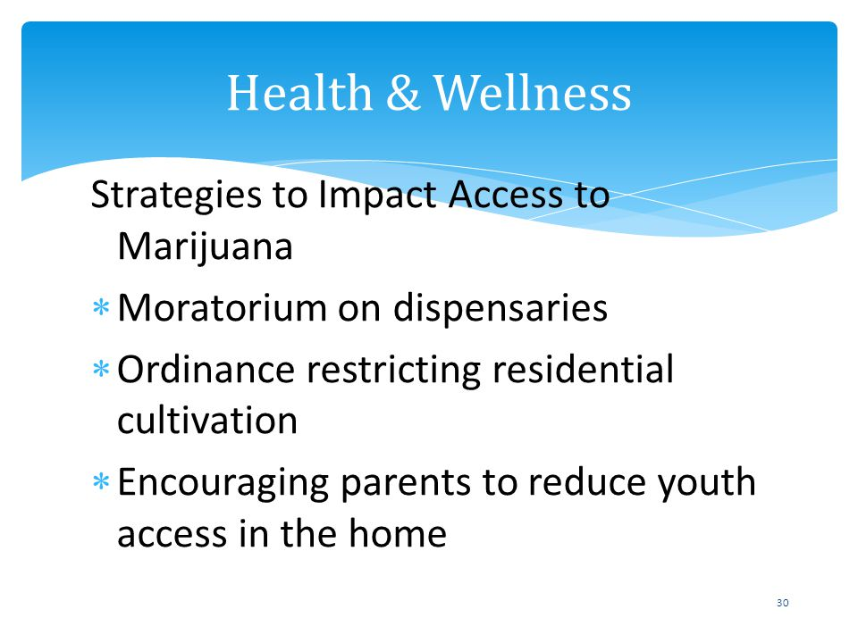 Strategies to Impact Access to Marijuana Moratorium on dispensaries Ordinance restricting residential cultivation Encouraging parents to reduce youth