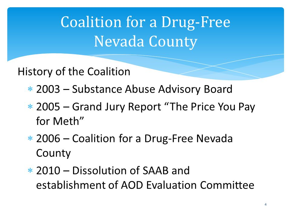 Coalition for a Drug-Free Nevada County 4 History of the Coalition 2003 – Substance Abuse Advisory Board 2005 – Grand Jury Report The Price You Pay for Meth 2006 – Coalition for a Drug-Free Nevada County 2010 – Dissolution of SAAB and establishment of AOD Evaluation Committee