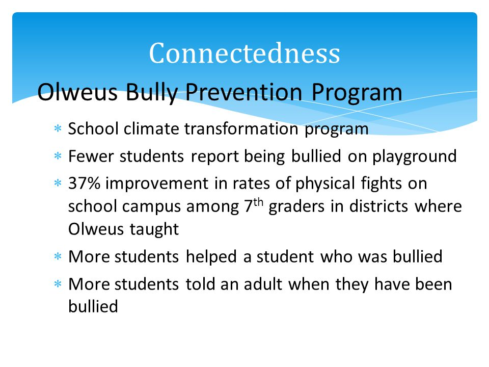 School climate transformation program Fewer students report being bullied on playground 37% improvement in rates of physical fights on school campus among 7 th graders in districts where Olweus taught More students helped a student who was bullied More students told an adult when they have been bullied Olweus Bully Prevention Program Connectedness