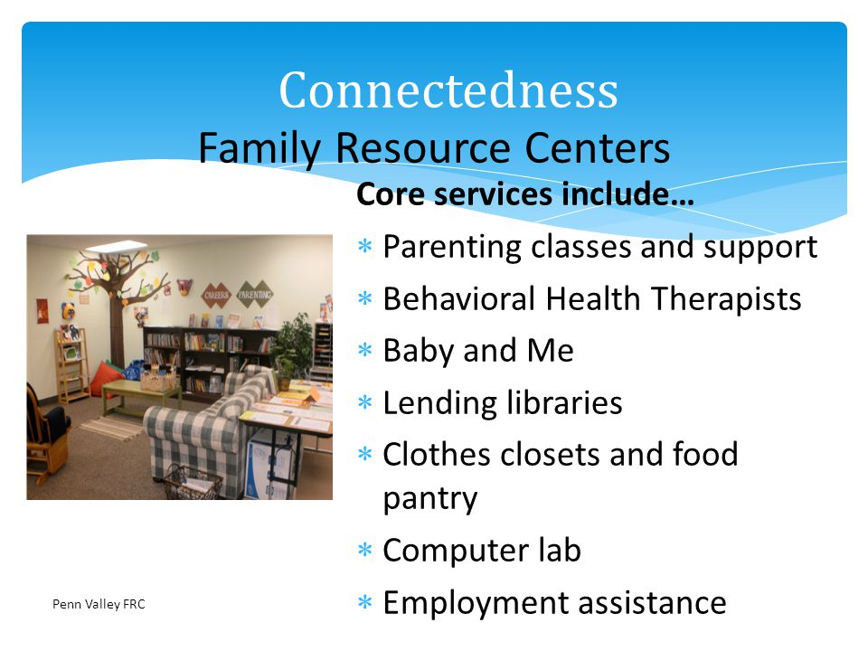 Core services include… Parenting classes and support Behavioral Health Therapists Baby and Me Lending libraries Clothes closets and food pantry Computer lab Employment assistance Family Resource Centers Connectedness Penn Valley FRC
