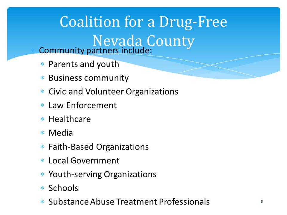 Coalition for a Drug-Free Nevada County 5 Community partners include: Parents and youth Business community Civic and Volunteer Organizations Law Enforcement Healthcare Media Faith-Based Organizations Local Government Youth-serving Organizations Schools Substance Abuse Treatment Professionals