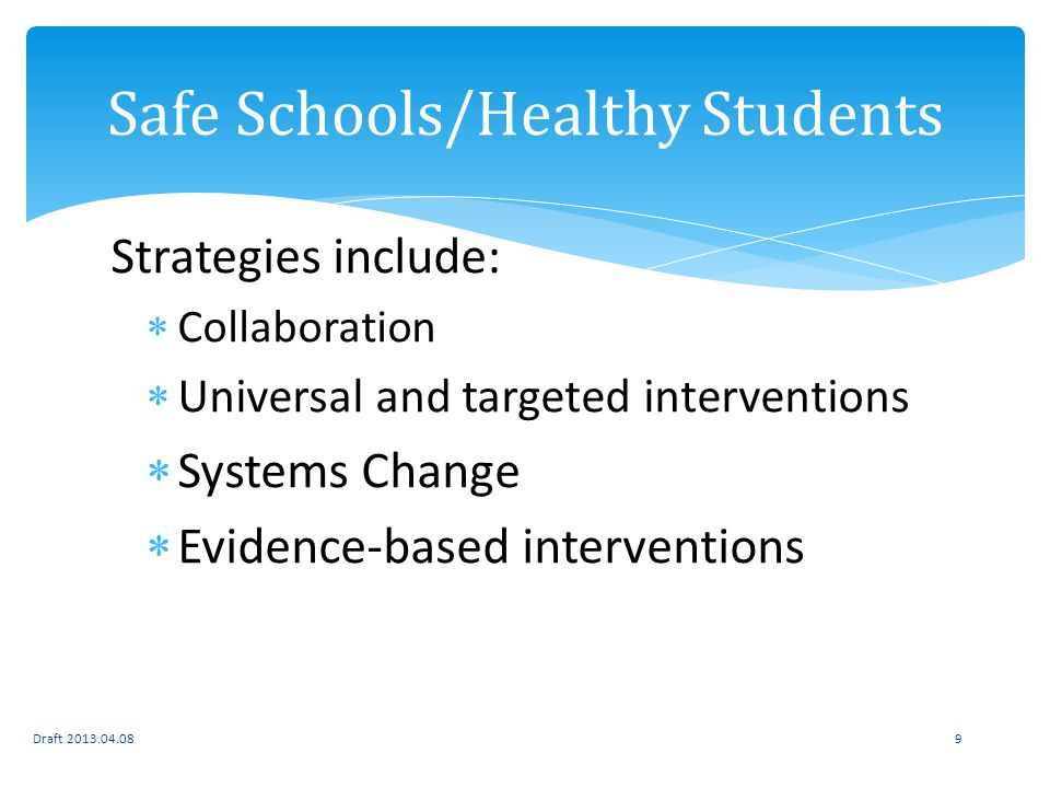 Strategies include: Collaboration Universal and targeted interventions Systems Change Evidence-based interventions Draft 2013.04.089 Safe Schools/Healthy Students