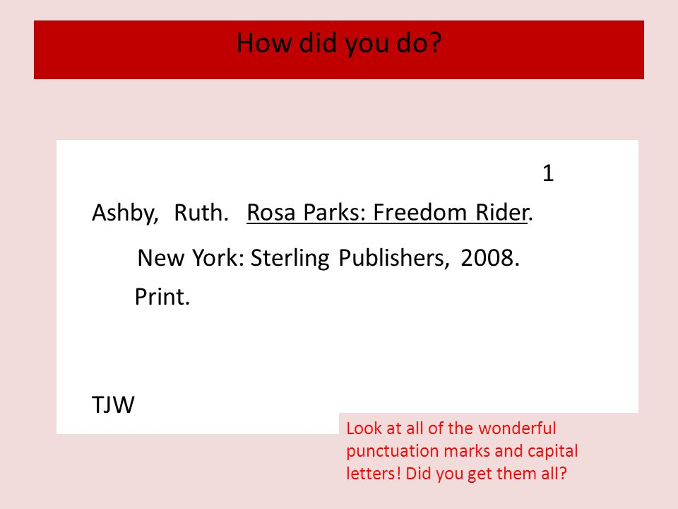 How did you do? Ashby, Ruth. Rosa Parks: Freedom Rider. New York: Sterling Publishers, 2008. Print. 1 TJW Look at all of the wonderful punctuation mar
