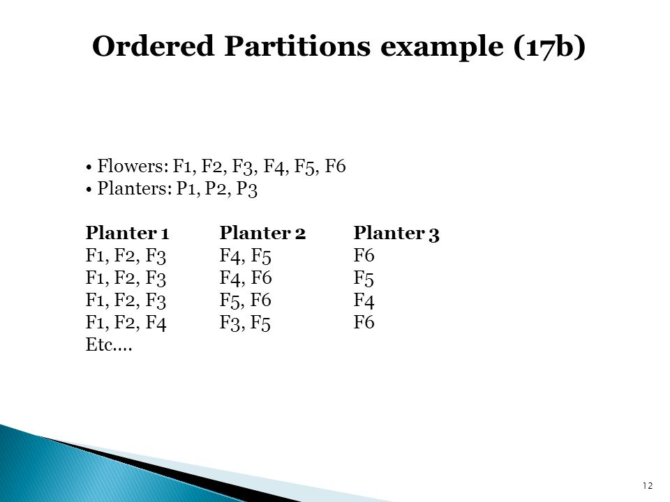 Ordered Partitions example (17b) Flowers: F1, F2, F3, F4, F5, F6 Planters: P1, P2, P3 Planter 1Planter 2Planter 3 F1, F2, F3F4, F5F6 F1, F2, F3F4, F6F5 F1, F2, F3F5, F6F4 F1, F2, F4F3, F5F6 Etc….