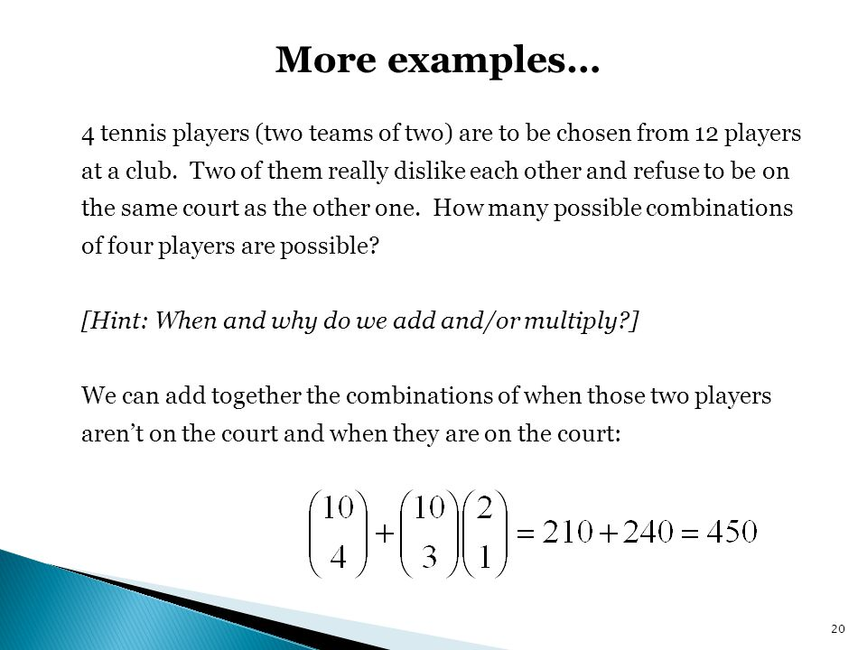 More examples… 4 tennis players (two teams of two) are to be chosen from 12 players at a club.