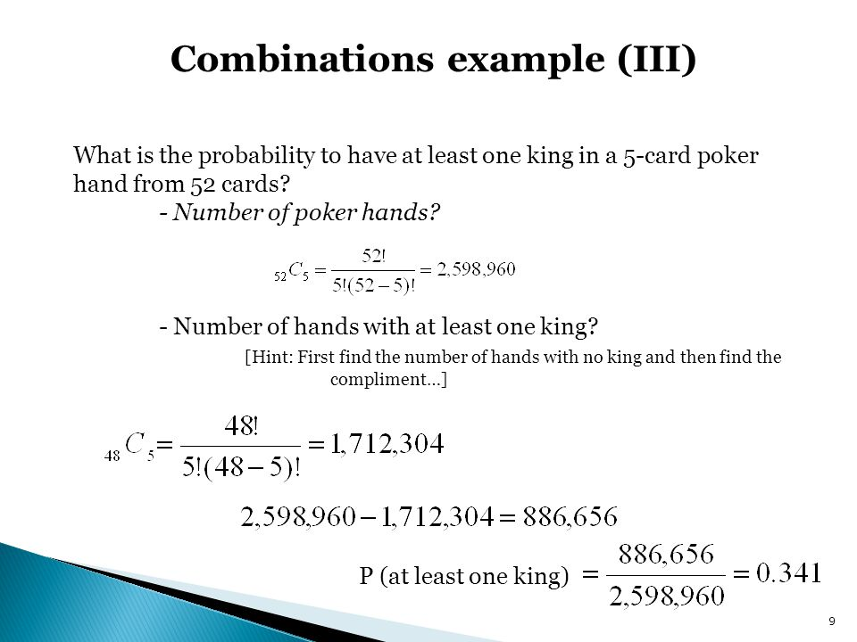 Combinations example (III) What is the probability to have at least one king in a 5-card poker hand from 52 cards.