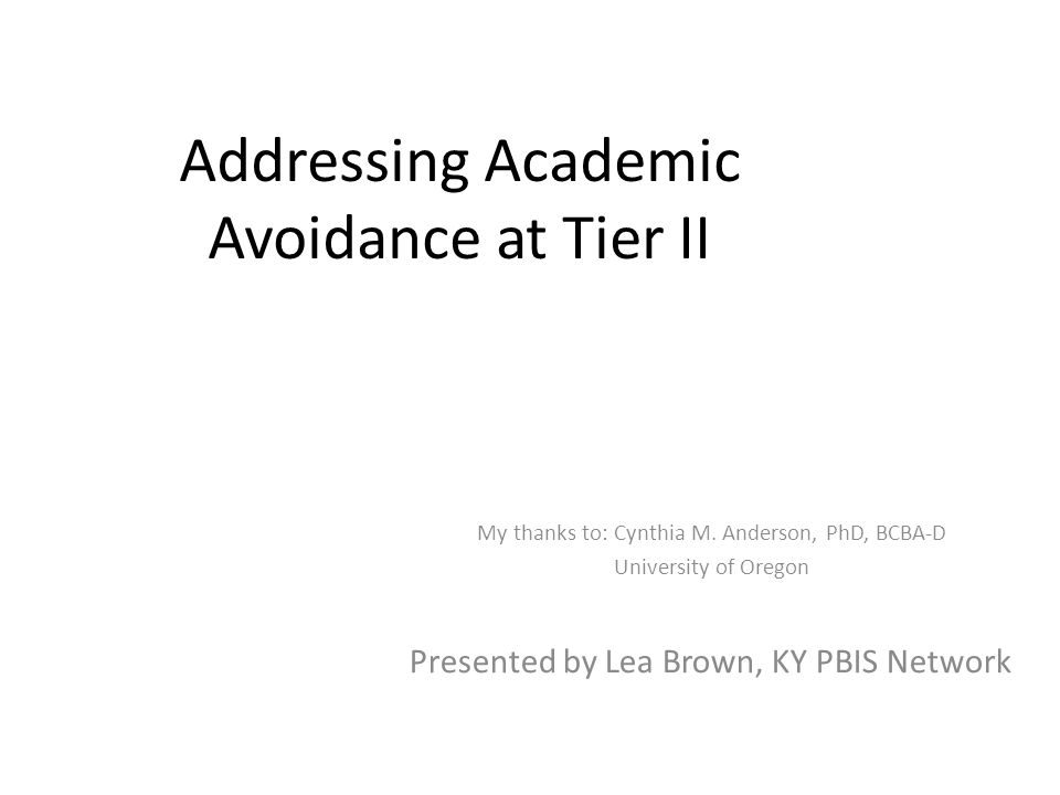 Addressing Academic Avoidance at Tier II My thanks to: Cynthia M.