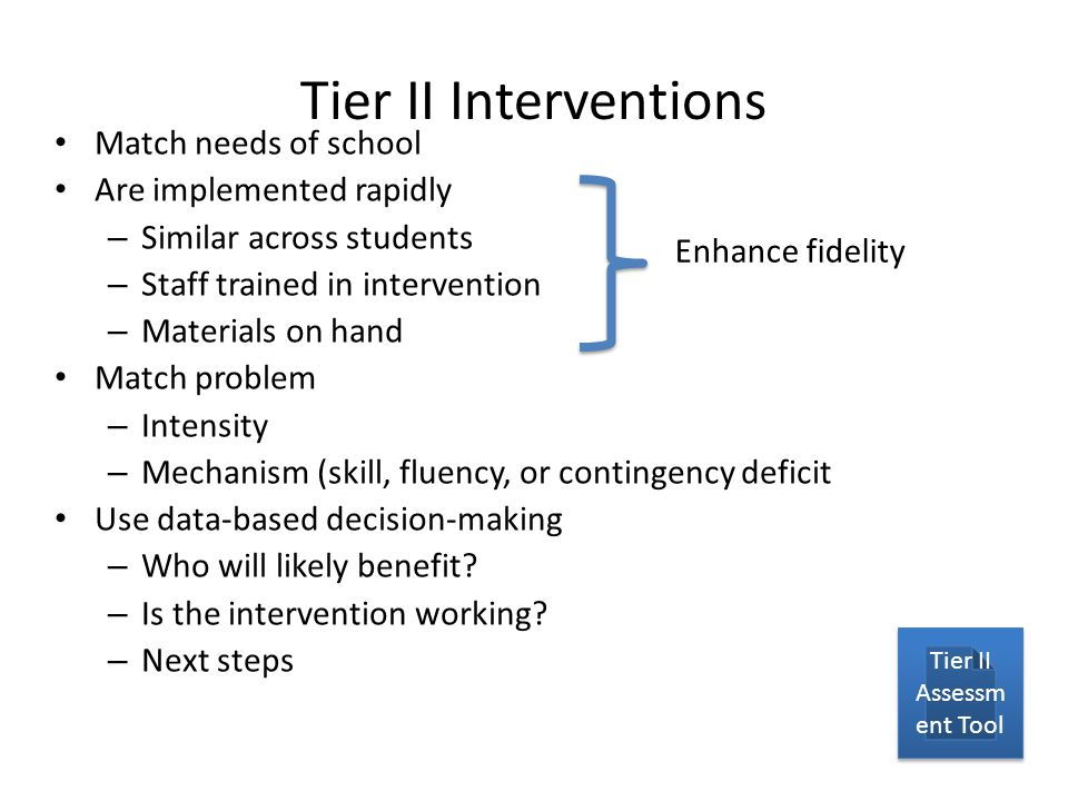 Tier II Interventions Match needs of school Are implemented rapidly – Similar across students – Staff trained in intervention – Materials on hand Match problem – Intensity – Mechanism (skill, fluency, or contingency deficit Use data-based decision-making – Who will likely benefit.