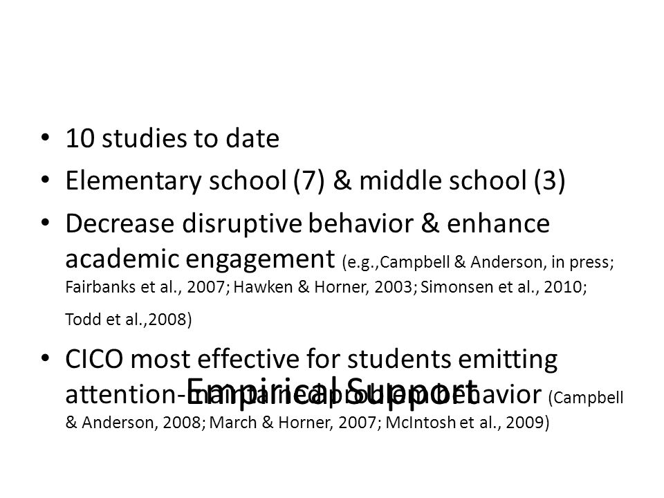 Empirical Support 10 studies to date Elementary school (7) & middle school (3) Decrease disruptive behavior & enhance academic engagement (e.g.,Campbell & Anderson, in press; Fairbanks et al., 2007; Hawken & Horner, 2003; Simonsen et al., 2010; Todd et al.,2008) CICO most effective for students emitting attention-maintained problem behavior (Campbell & Anderson, 2008; March & Horner, 2007; McIntosh et al., 2009)