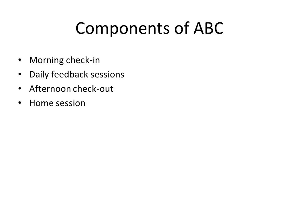 Components of ABC Morning check-in Daily feedback sessions Afternoon check-out Home session