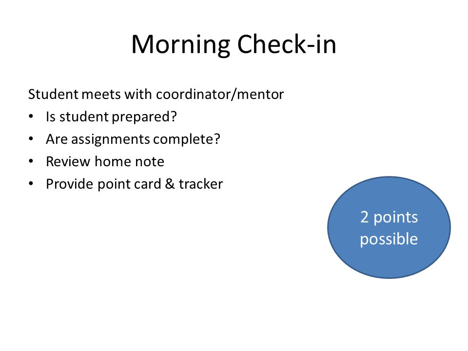 Morning Check-in Student meets with coordinator/mentor Is student prepared? Are assignments complete? Review home note Provide point card & tracker 2