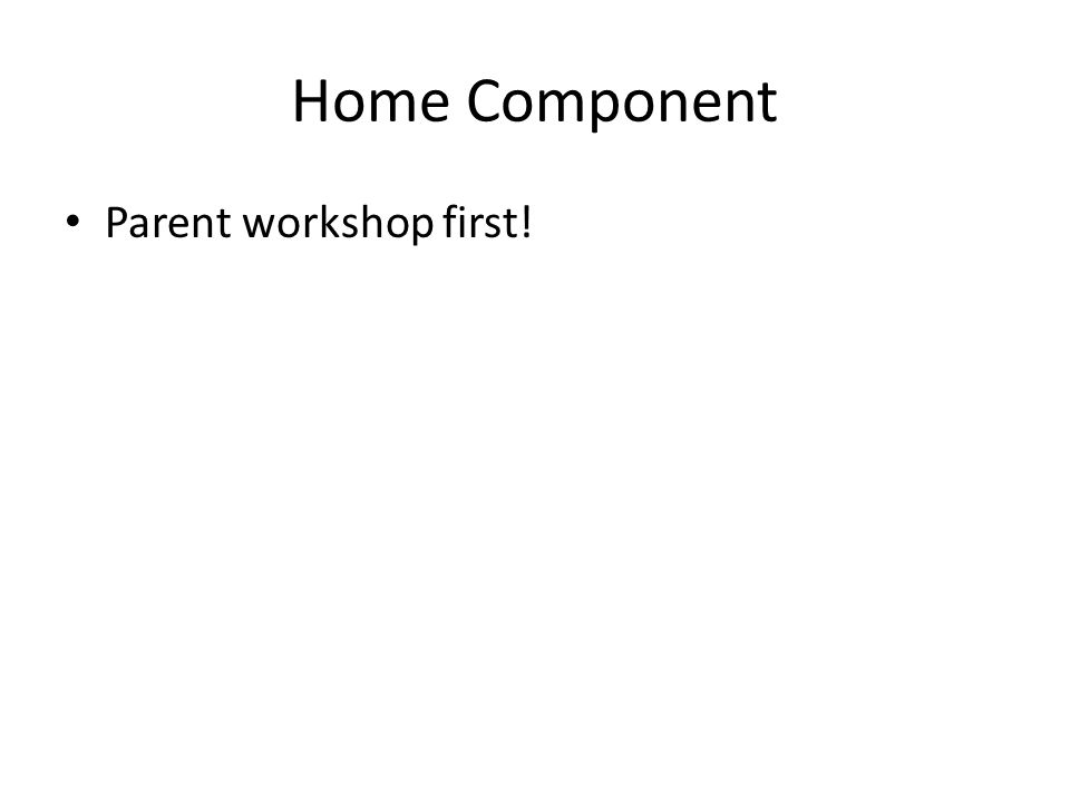 Home Component Parent workshop first!