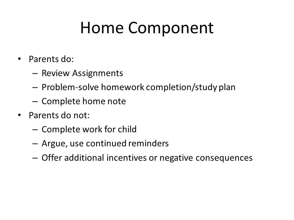 Home Component Parents do: – Review Assignments – Problem-solve homework completion/study plan – Complete home note Parents do not: – Complete work fo