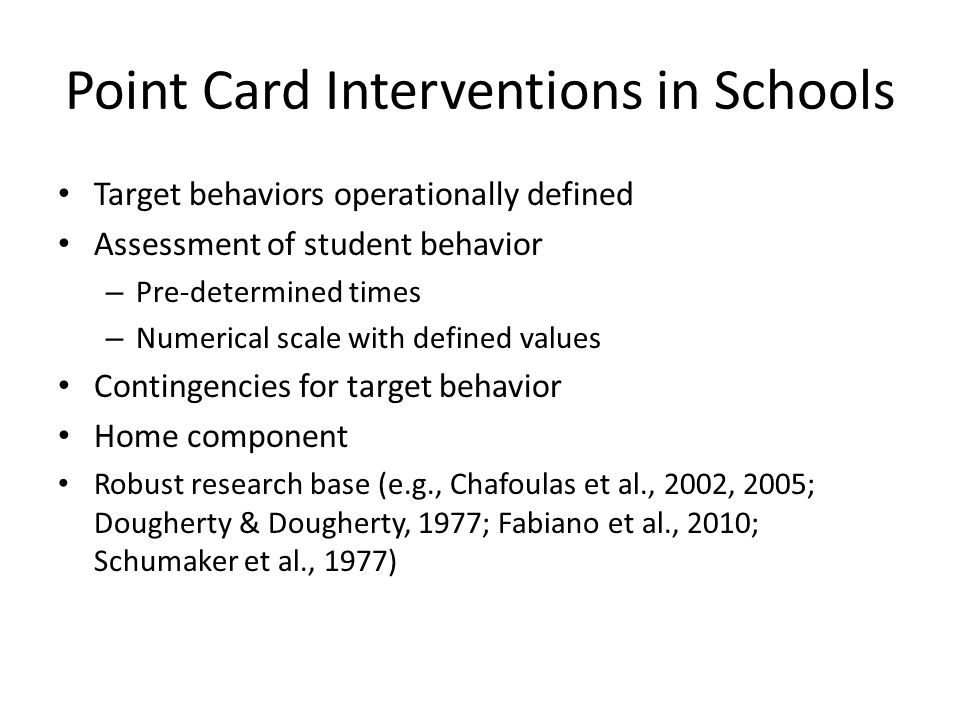 Point Card Interventions in Schools Target behaviors operationally defined Assessment of student behavior – Pre-determined times – Numerical scale with defined values Contingencies for target behavior Home component Robust research base (e.g., Chafoulas et al., 2002, 2005; Dougherty & Dougherty, 1977; Fabiano et al., 2010; Schumaker et al., 1977)