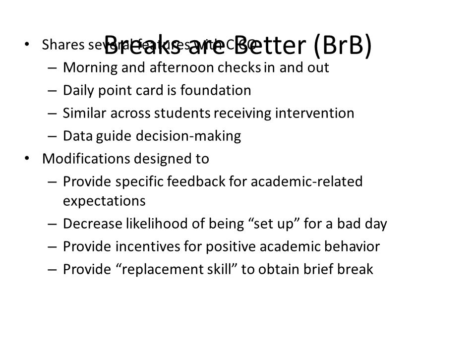 Breaks are Better (BrB) Shares several features with CICO – Morning and afternoon checks in and out – Daily point card is foundation – Similar across students receiving intervention – Data guide decision-making Modifications designed to – Provide specific feedback for academic-related expectations – Decrease likelihood of being set up for a bad day – Provide incentives for positive academic behavior – Provide replacement skill to obtain brief break