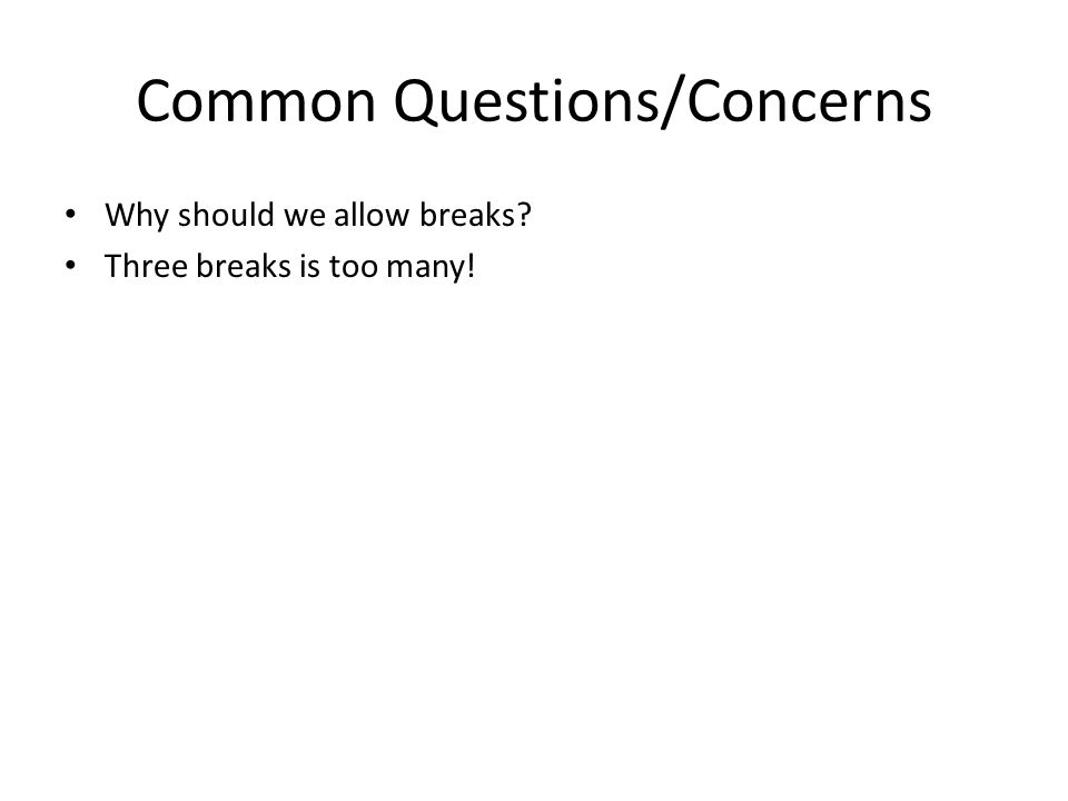 Common Questions/Concerns Why should we allow breaks? Three breaks is too many!