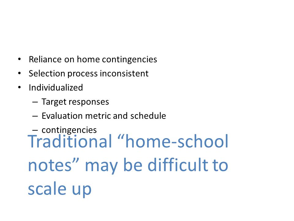 Reliance on home contingencies Selection process inconsistent Individualized – Target responses – Evaluation metric and schedule – contingencies Traditional home-school notes may be difficult to scale up