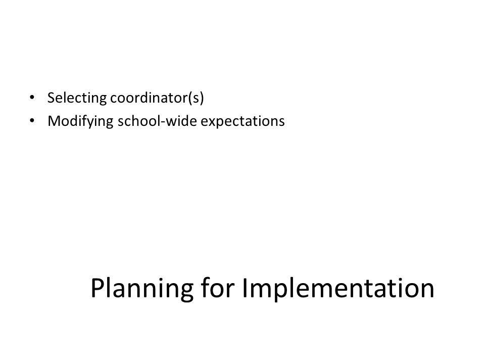 Planning for Implementation Selecting coordinator(s) Modifying school-wide expectations