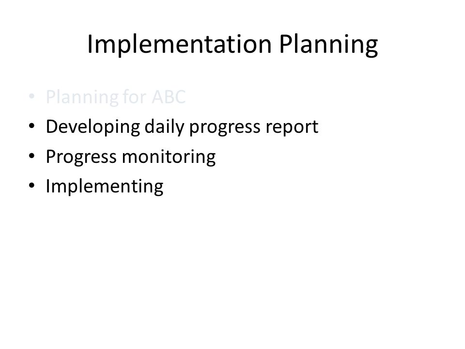 Implementation Planning Planning for ABC Developing daily progress report Progress monitoring Implementing