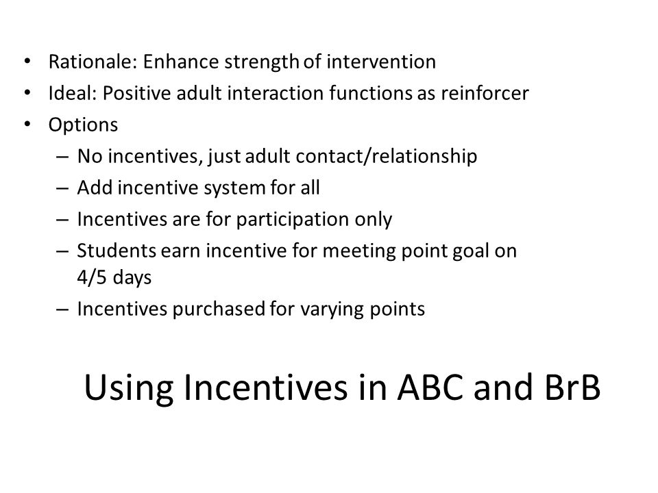 Using Incentives in ABC and BrB Rationale: Enhance strength of intervention Ideal: Positive adult interaction functions as reinforcer Options – No incentives, just adult contact/relationship – Add incentive system for all – Incentives are for participation only – Students earn incentive for meeting point goal on 4/5 days – Incentives purchased for varying points