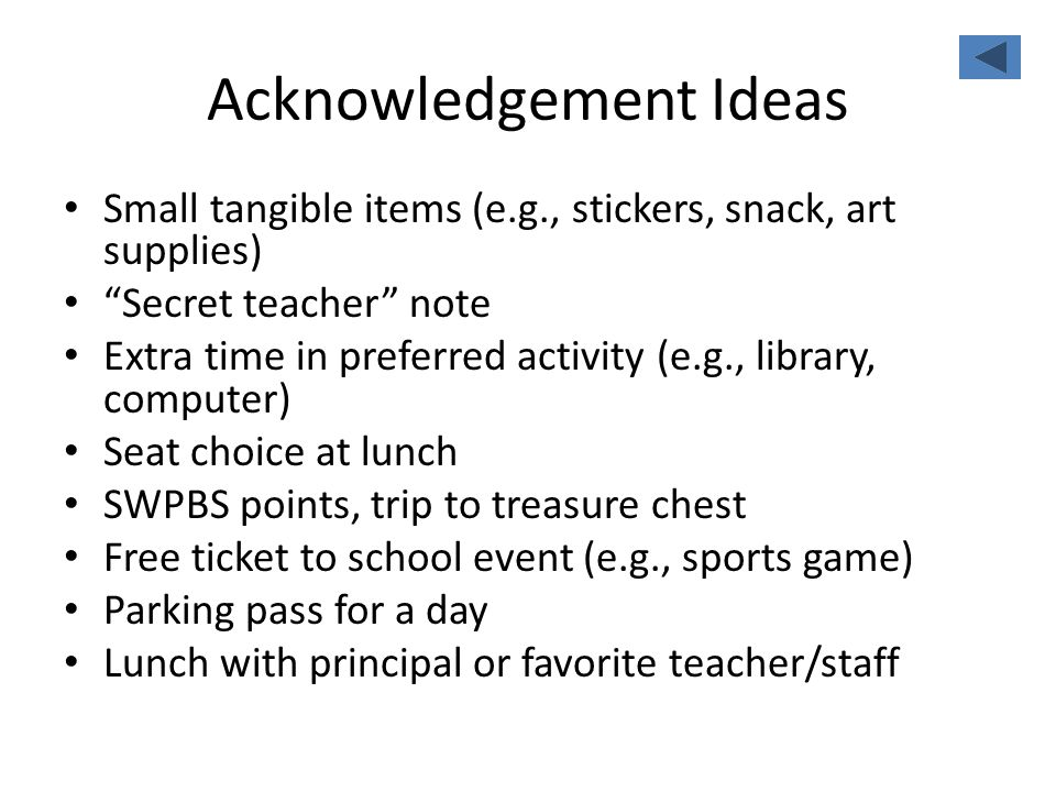 Acknowledgement Ideas Small tangible items (e.g., stickers, snack, art supplies) Secret teacher note Extra time in preferred activity (e.g., library,