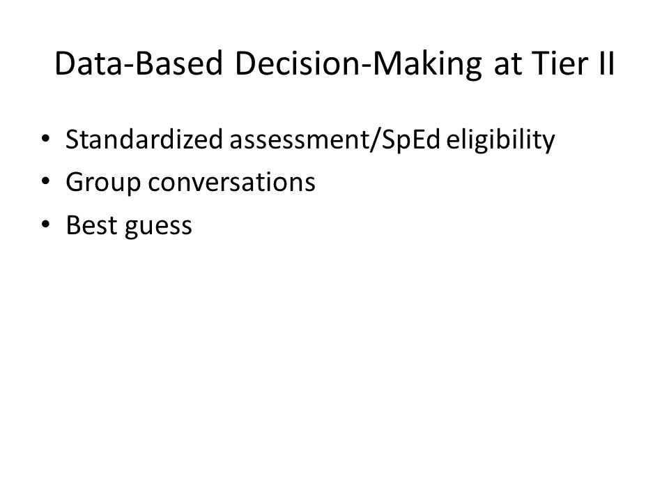 Data-Based Decision-Making at Tier II Standardized assessment/SpEd eligibility Group conversations Best guess
