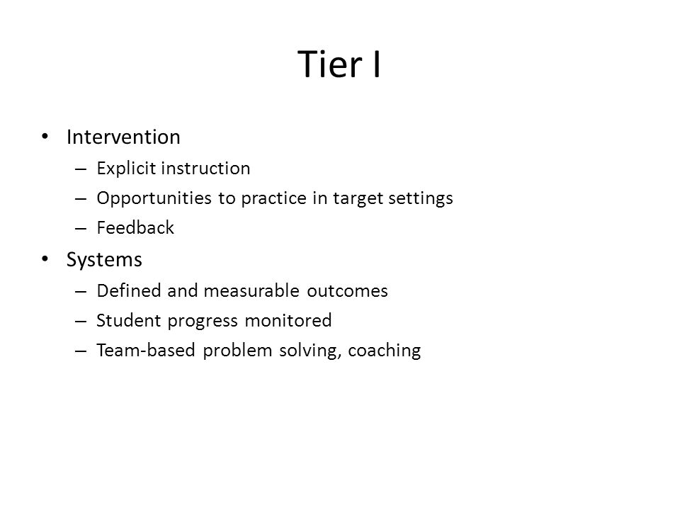 Tier I Intervention – Explicit instruction – Opportunities to practice in target settings – Feedback Systems – Defined and measurable outcomes – Student progress monitored – Team-based problem solving, coaching
