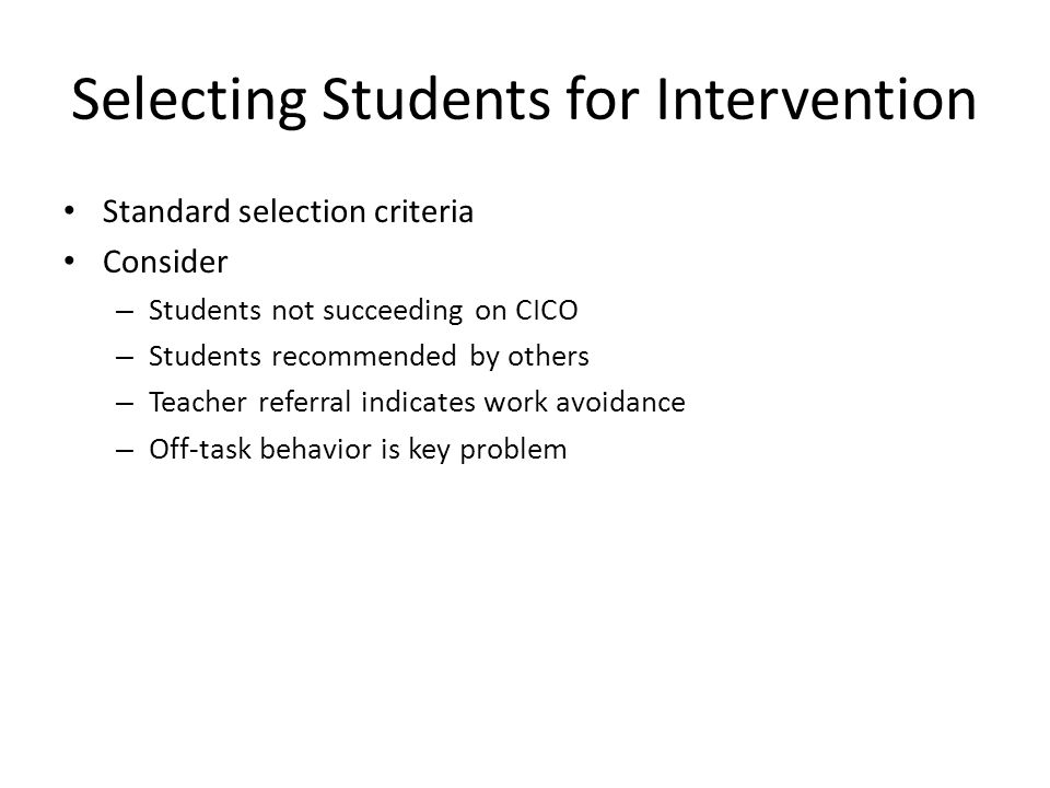 Selecting Students for Intervention Standard selection criteria Consider – Students not succeeding on CICO – Students recommended by others – Teacher referral indicates work avoidance – Off-task behavior is key problem