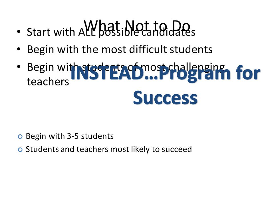 What Not to Do Start with ALL possible candidates Begin with the most difficult students Begin with students of most challenging teachers Begin with 3-5 students Students and teachers most likely to succeed