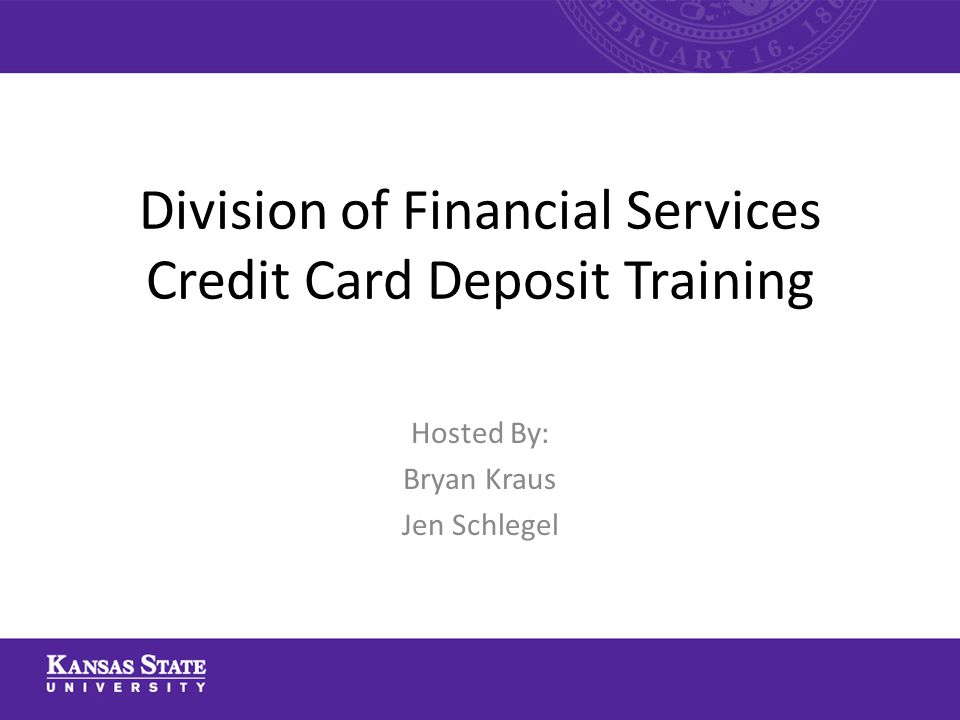 Division of Financial Services Credit Card Deposit Training Hosted By: Bryan Kraus Jen Schlegel