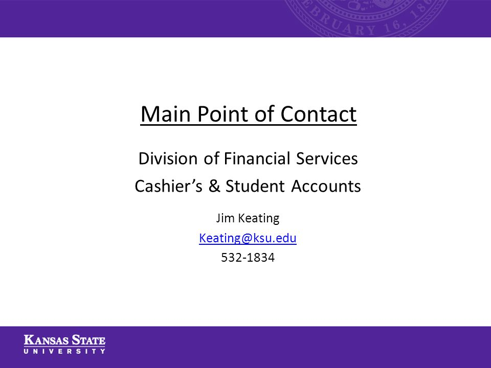 Main Point of Contact Division of Financial Services Cashiers & Student Accounts Jim Keating Keating@ksu.edu 532-1834