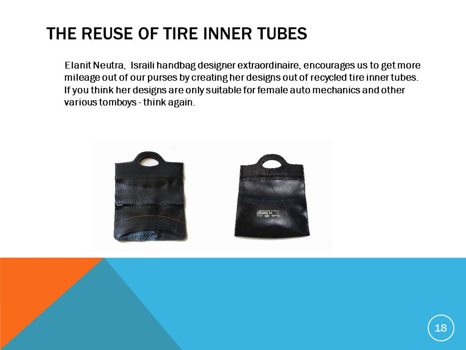 THE REUSE OF TIRE INNER TUBES Elanit Neutra, Israili handbag designer extraordinaire, encourages us to get more mileage out of our purses by creating her designs out of recycled tire inner tubes.